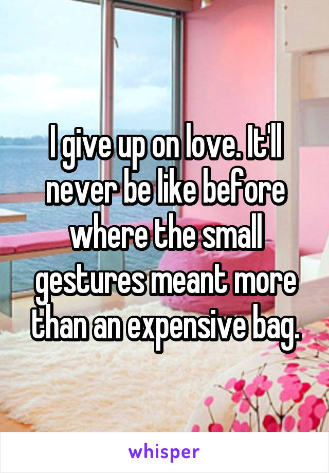 I give up on love. It'll never be like before where the small gestures meant more than an expensive bag.
