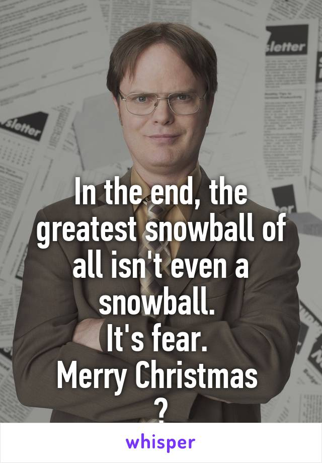 In the end, the greatest snowball of all isn't even a snowball.  It's fear.  Merry Christmas  😈