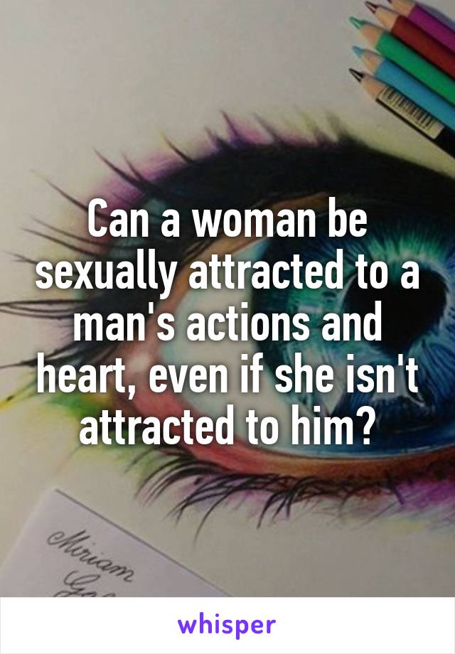Can a woman be sexually attracted to a man's actions and heart, even if she isn't attracted to him?