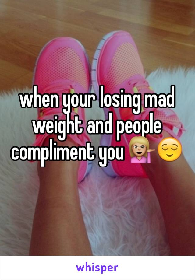 when your losing mad weight and people compliment you 💁🏼😌