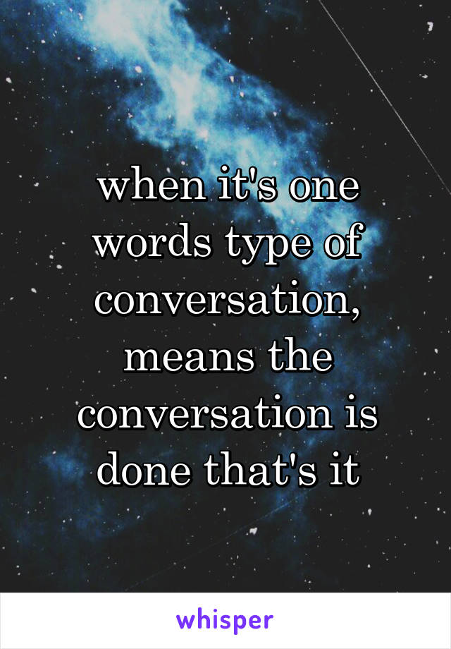 when it's one words type of conversation, means the conversation is done that's it