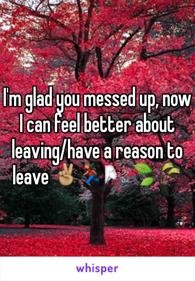 I'm glad you messed up, now I can feel better about leaving/have a reason to leave ✌🏽️🏃🏽🌬🍃🌾