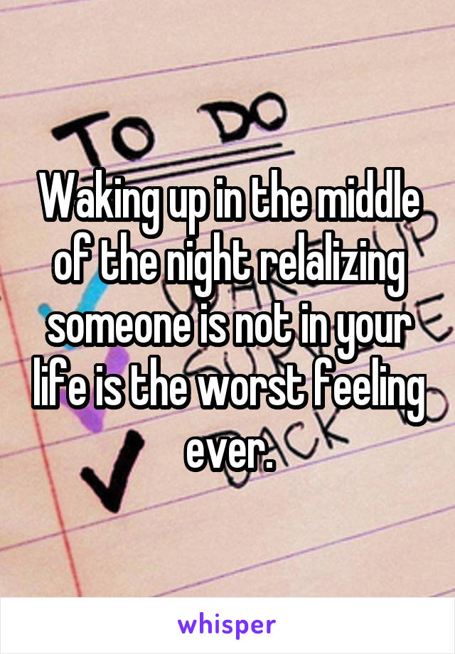 Waking up in the middle of the night relalizing someone is not in your life is the worst feeling ever.