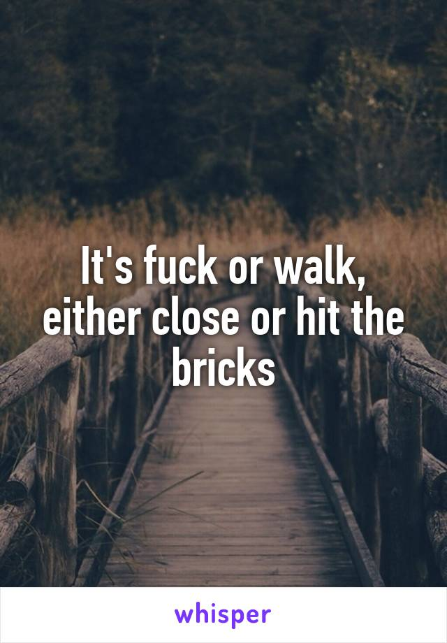 It's fuck or walk, either close or hit the bricks