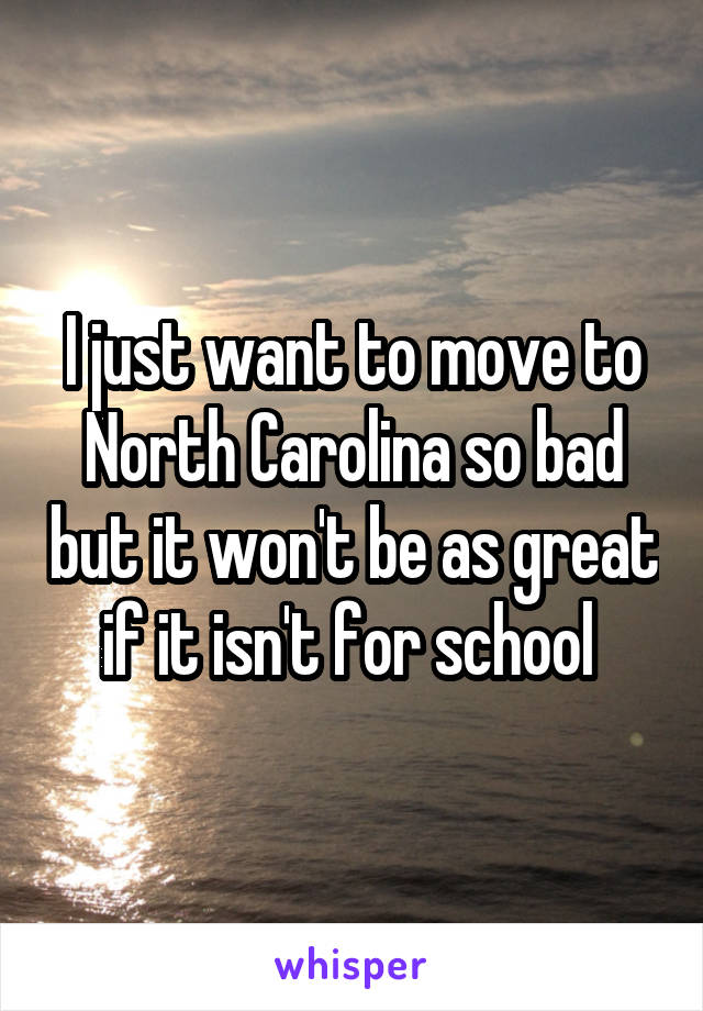 I just want to move to North Carolina so bad but it won't be as great if it isn't for school