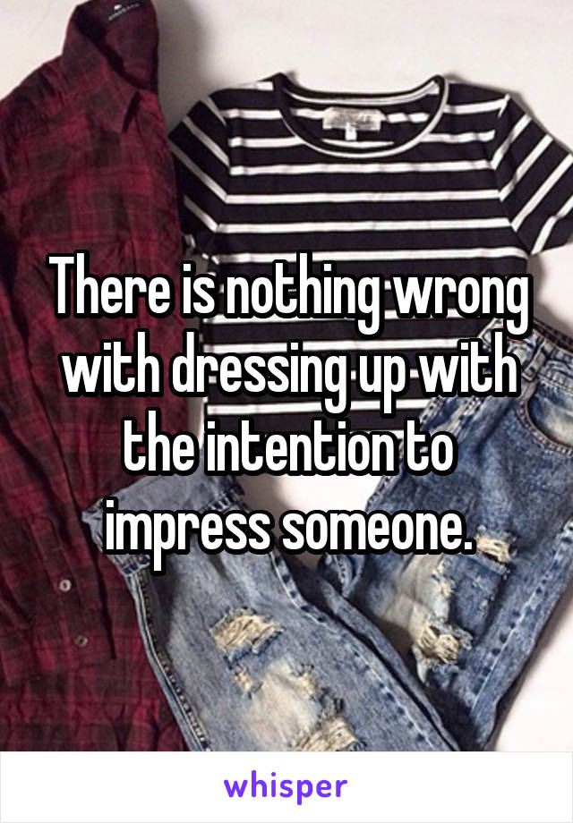 There is nothing wrong with dressing up with the intention to impress someone.