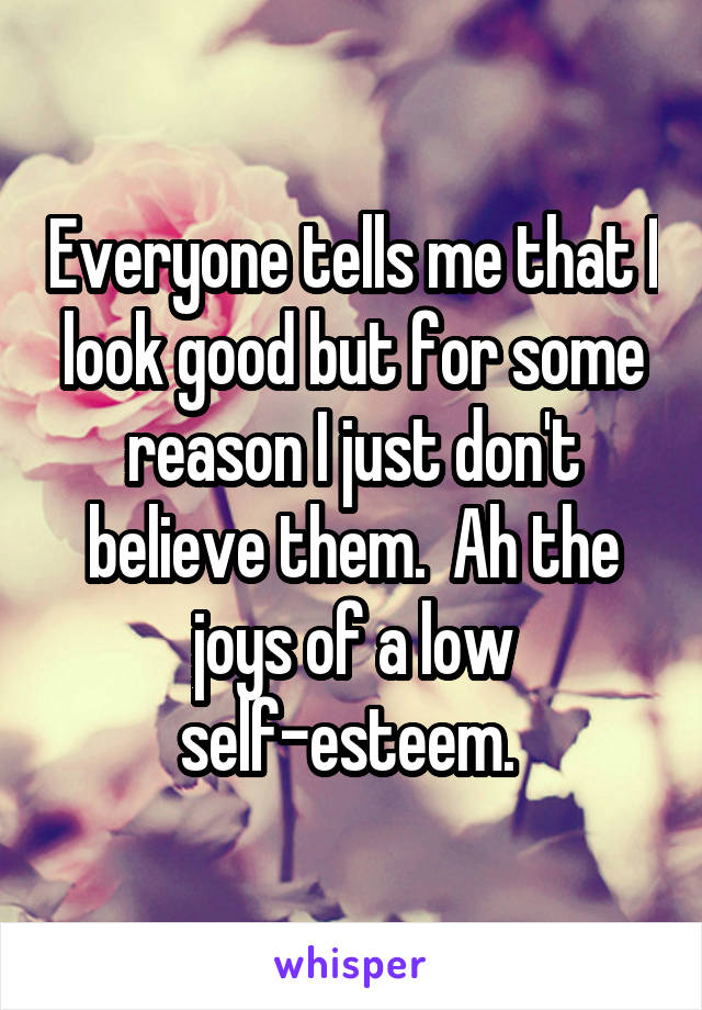 Everyone tells me that I look good but for some reason I just don't believe them.  Ah the joys of a low self-esteem.