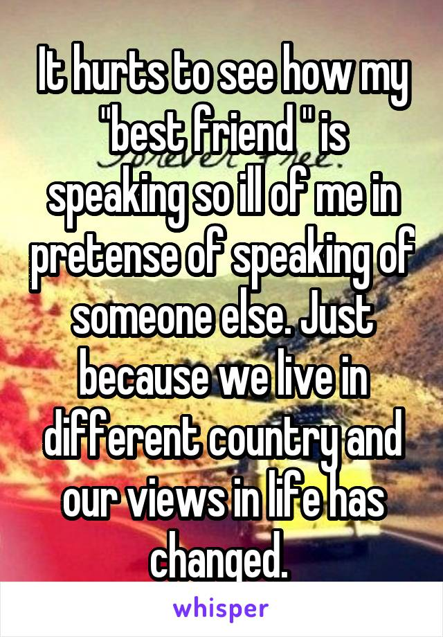 """It hurts to see how my """"best friend """" is speaking so ill of me in pretense of speaking of someone else. Just because we live in different country and our views in life has changed."""
