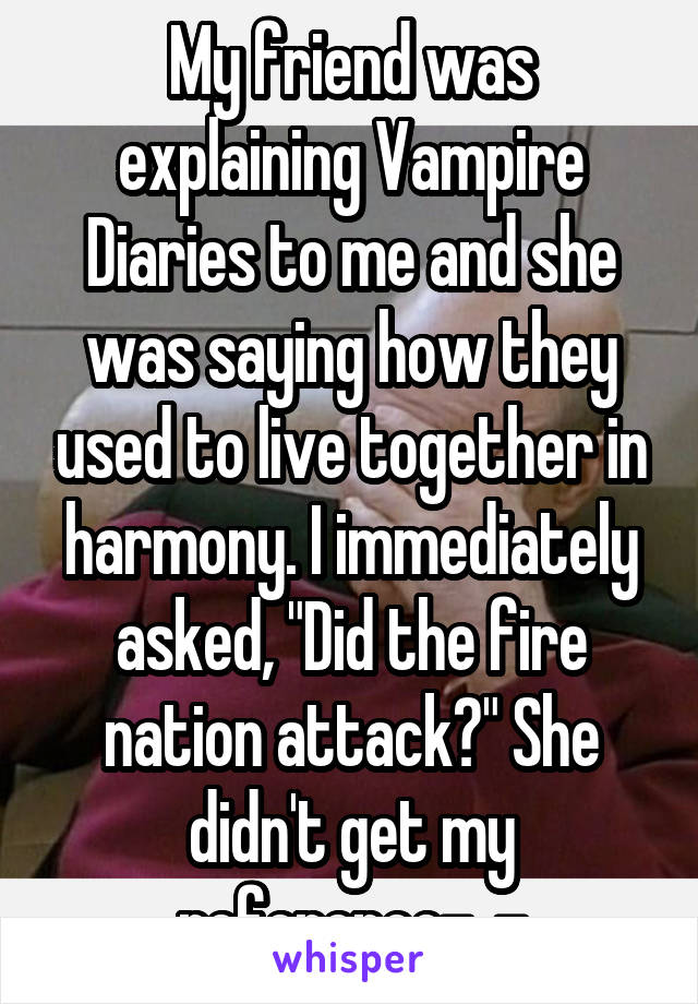 "My friend was explaining Vampire Diaries to me and she was saying how they used to live together in harmony. I immediately asked, ""Did the fire nation attack?"" She didn't get my reference-_-"