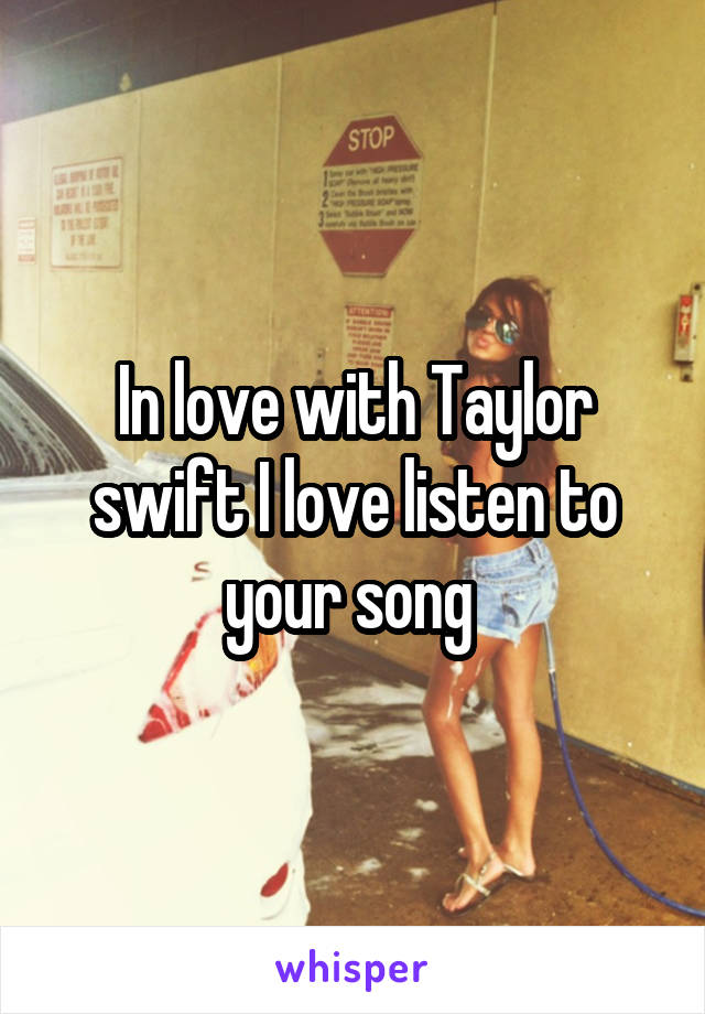 In love with Taylor swift I love listen to your song