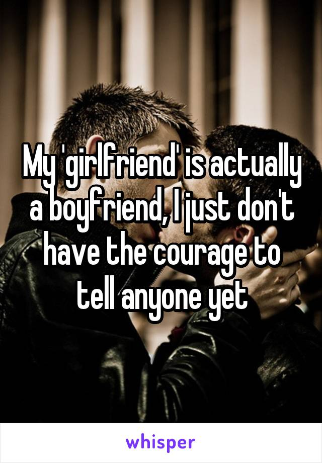 My 'girlfriend' is actually a boyfriend, I just don't have the courage to tell anyone yet