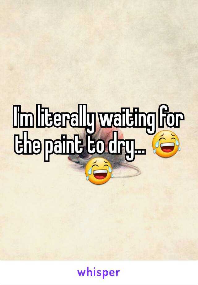 I'm literally waiting for the paint to dry... 😂😂