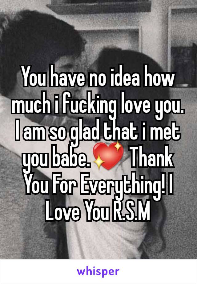 You have no idea how much i fucking love you. I am so glad that i met you babe.💖 Thank You For Everything! I Love You R.S.M