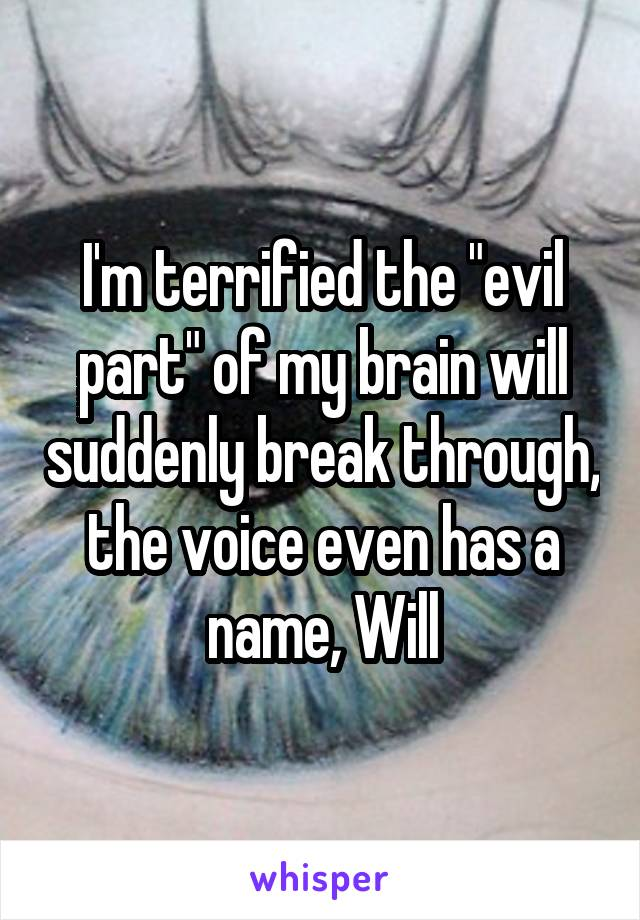 """I'm terrified the """"evil part"""" of my brain will suddenly break through, the voice even has a name, Will"""
