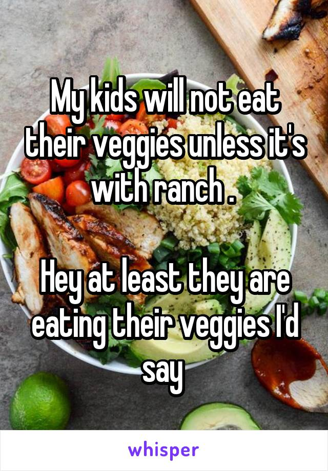 My kids will not eat their veggies unless it's with ranch .   Hey at least they are eating their veggies I'd say