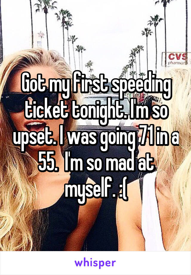 Got my first speeding ticket tonight. I'm so upset. I was going 71 in a 55.  I'm so mad at myself. :(