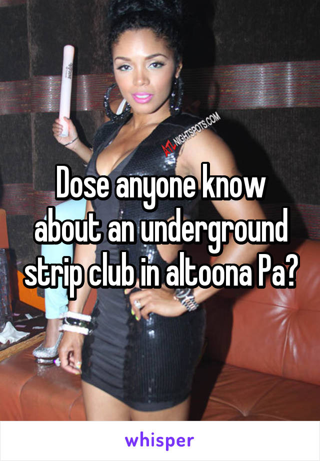 Dose anyone know about an underground strip club in altoona Pa?