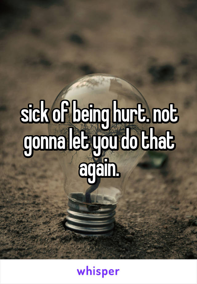 sick of being hurt. not gonna let you do that again.