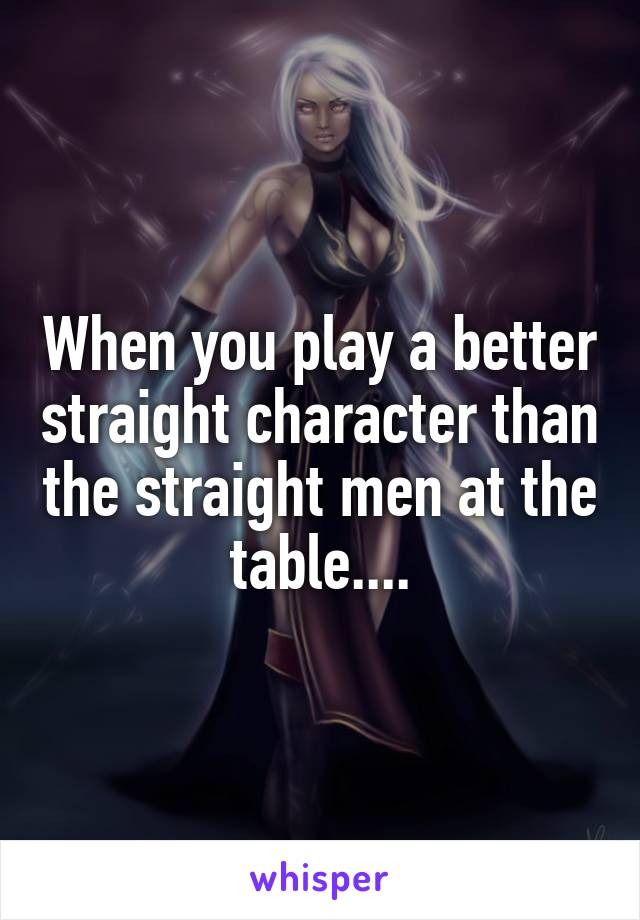 When you play a better straight character than the straight men at the table....
