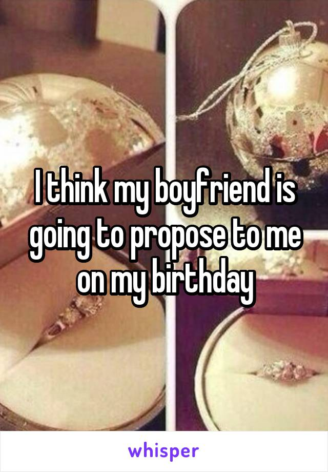I think my boyfriend is going to propose to me on my birthday