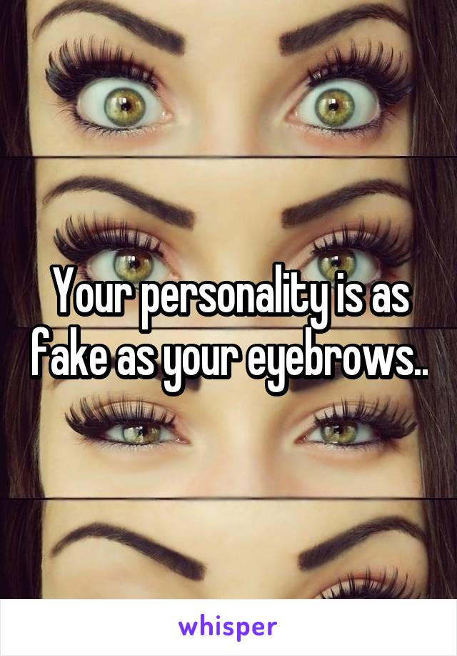 Your personality is as fake as your eyebrows..