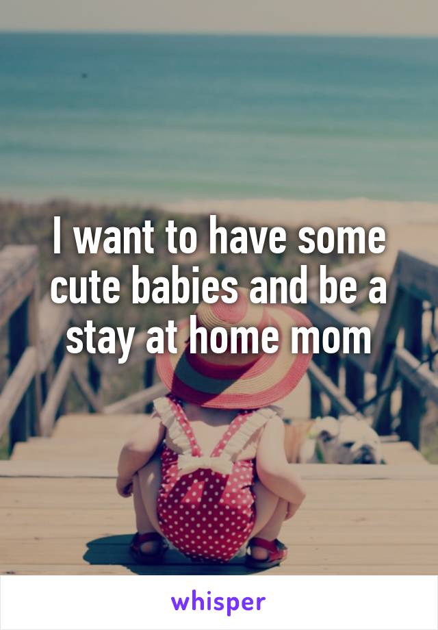 I want to have some cute babies and be a stay at home mom