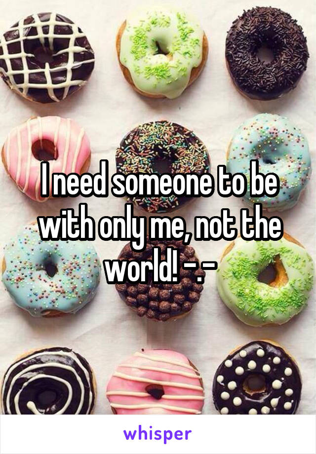 I need someone to be with only me, not the world! -.-