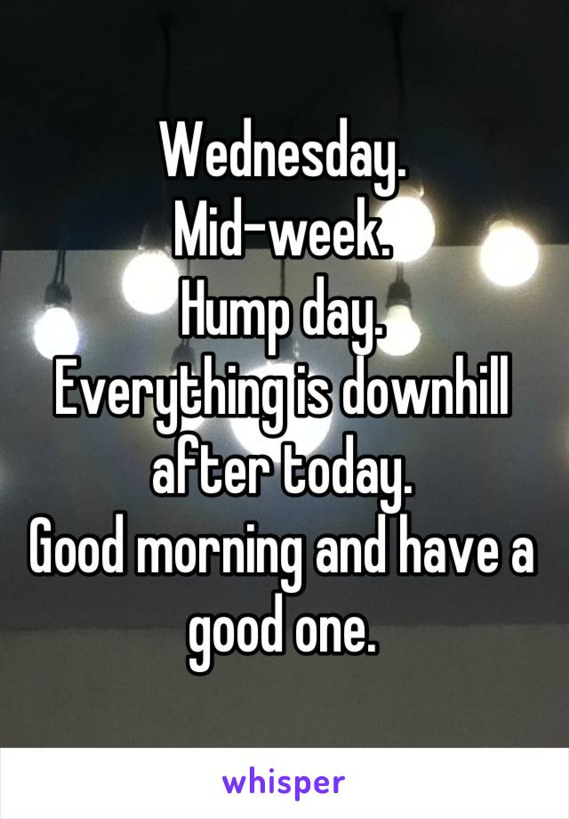 Wednesday. Mid-week. Hump day. Everything is downhill after today. Good morning and have a good one.