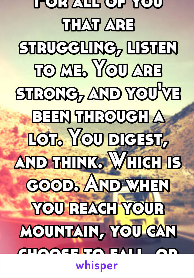 For all of you that are struggling, listen to me. You are strong, and you've been through a lot. You digest, and think. Which is good. And when you reach your mountain, you can choose to fall, or fly.