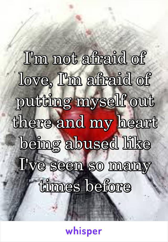 I'm not afraid of love, I'm afraid of putting myself out there and my heart being abused like I've seen so many times before