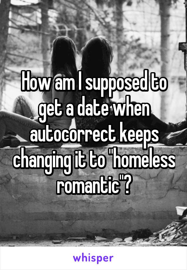 """How am I supposed to get a date when autocorrect keeps changing it to """"homeless romantic""""?"""