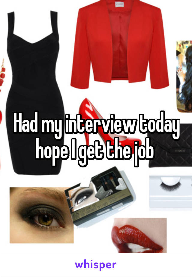 Had my interview today hope I get the job