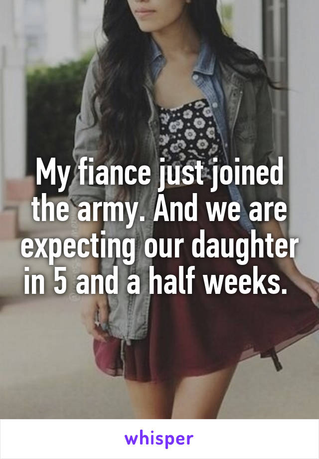 My fiance just joined the army. And we are expecting our daughter in 5 and a half weeks.