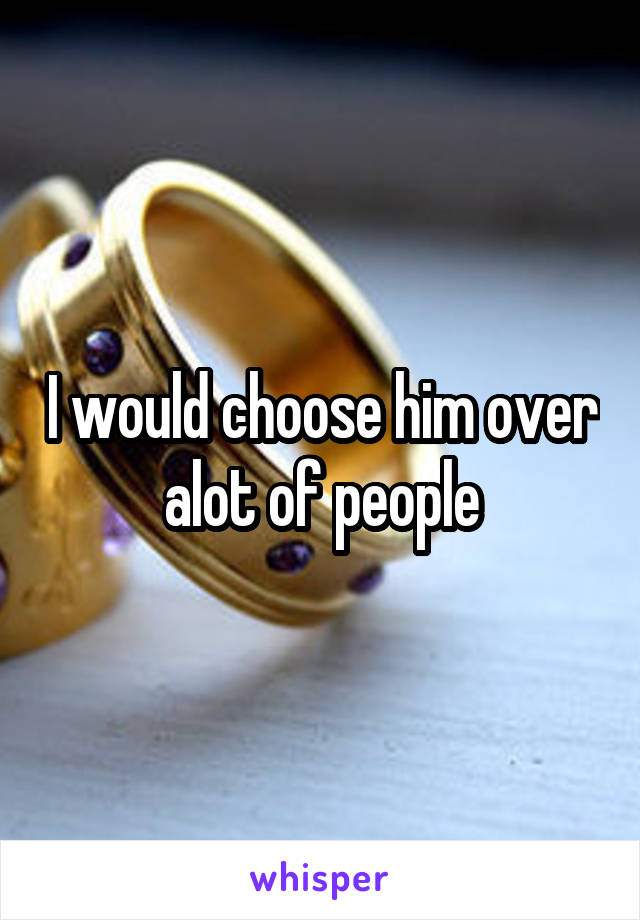 I would choose him over alot of people