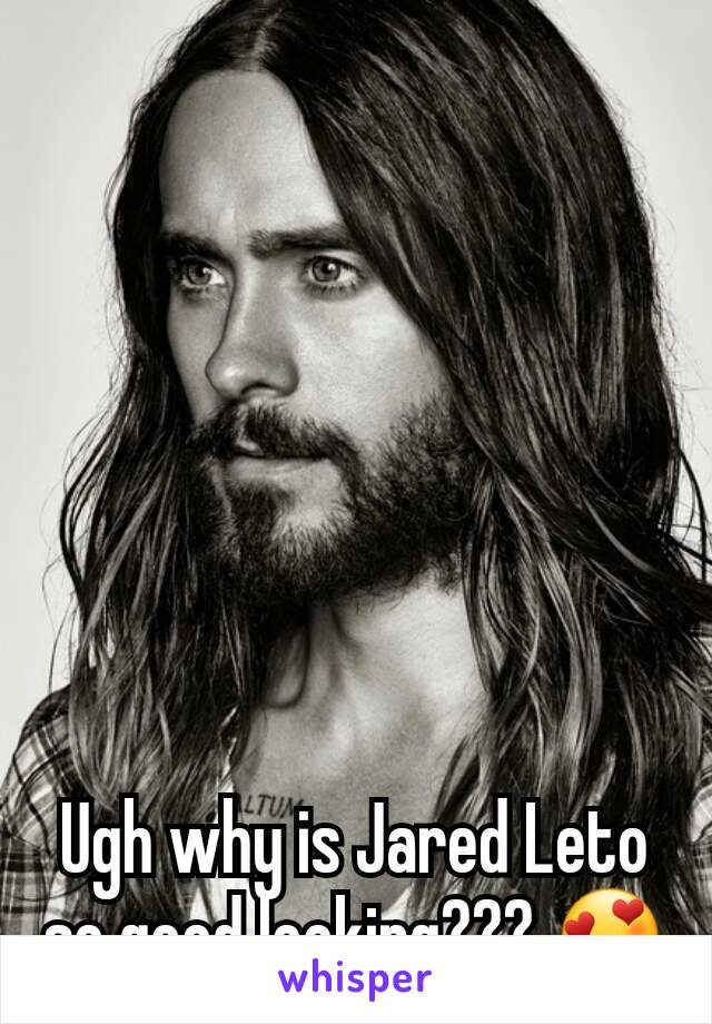 Ugh why is Jared Leto so good looking??? 😍