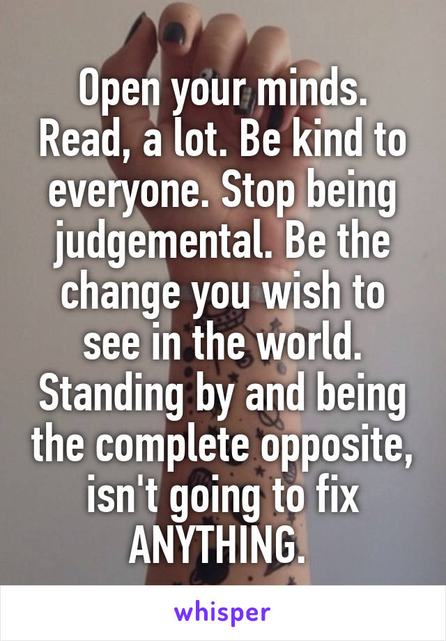 Open your minds. Read, a lot. Be kind to everyone. Stop being judgemental. Be the change you wish to see in the world. Standing by and being the complete opposite, isn't going to fix ANYTHING.