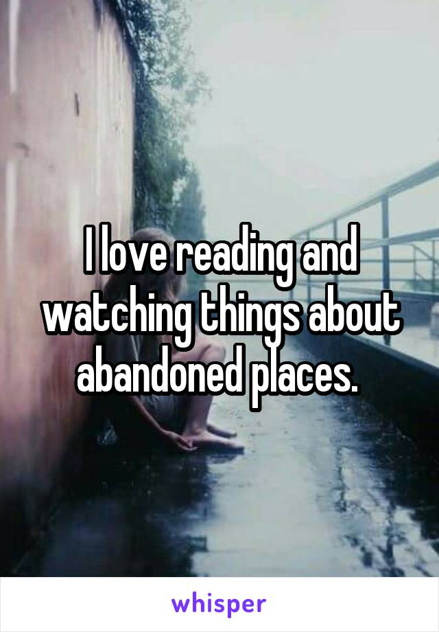 I love reading and watching things about abandoned places.