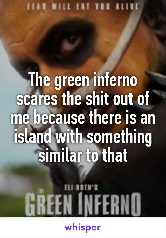 The green inferno scares the shit out of me because there is an island with something similar to that