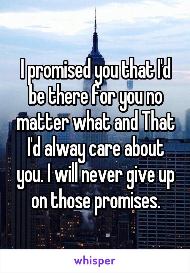 I promised you that I'd be there for you no matter what and That I'd alway care about you. I will never give up on those promises.
