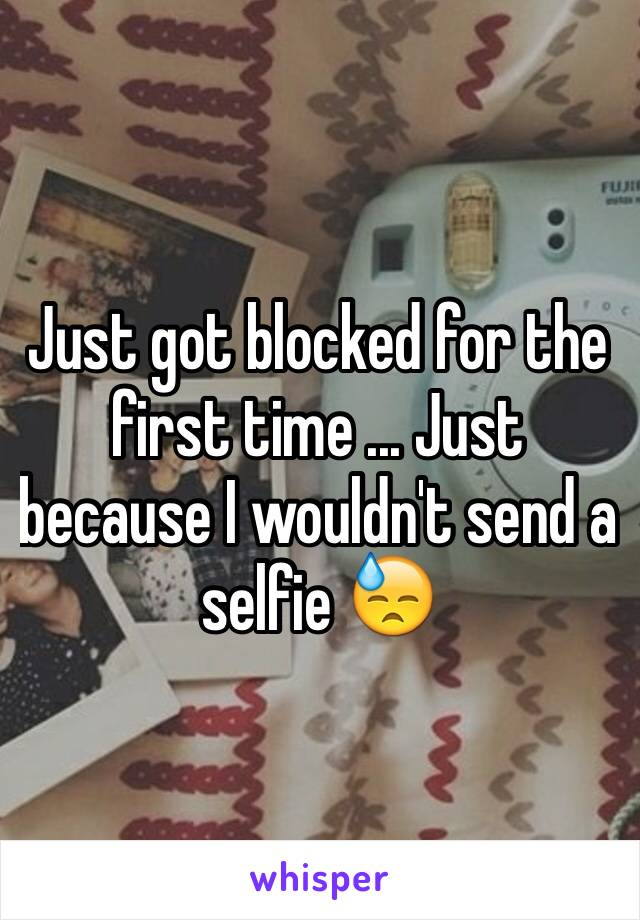 Just got blocked for the first time ... Just because I wouldn't send a selfie 😓