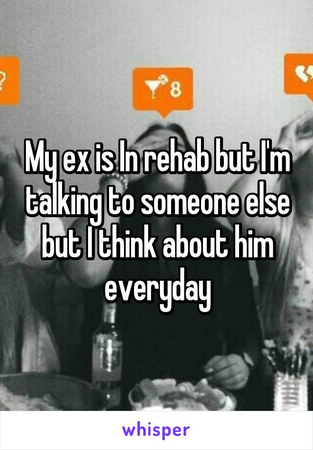 My ex is In rehab but I'm talking to someone else but I think about him everyday