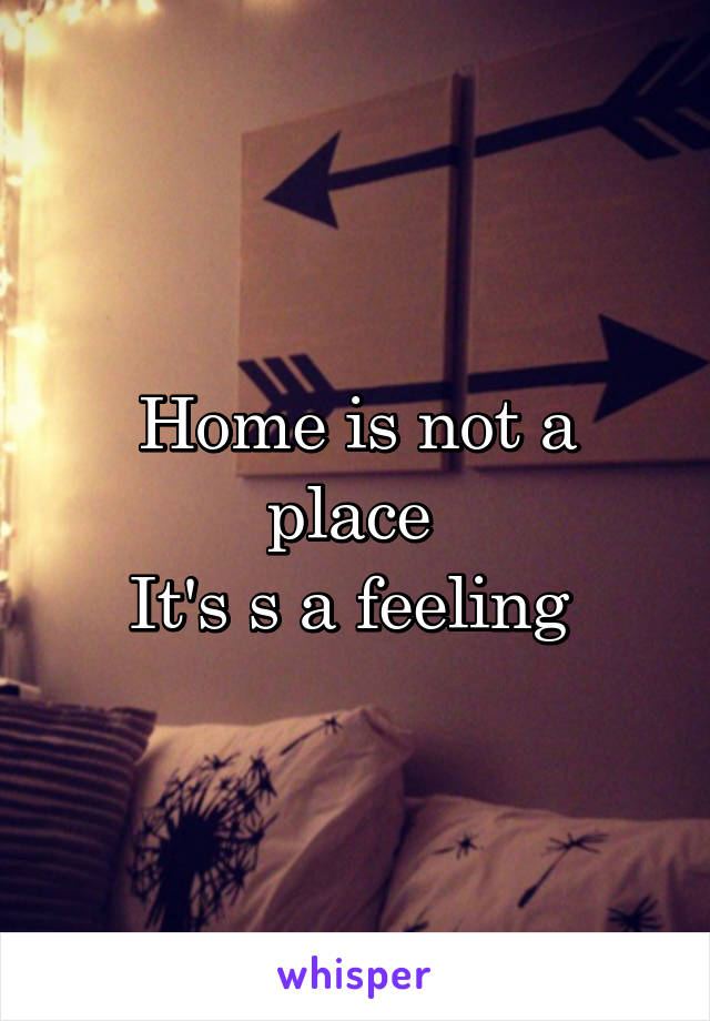 Home is not a place  It's s a feeling