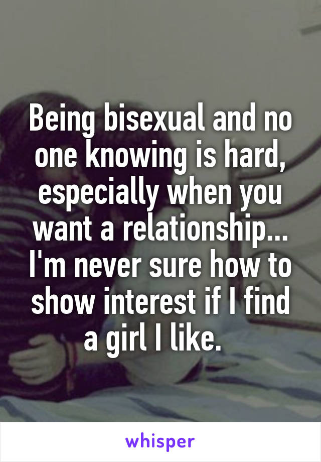Being bisexual and no one knowing is hard, especially when you want a relationship... I'm never sure how to show interest if I find a girl I like.
