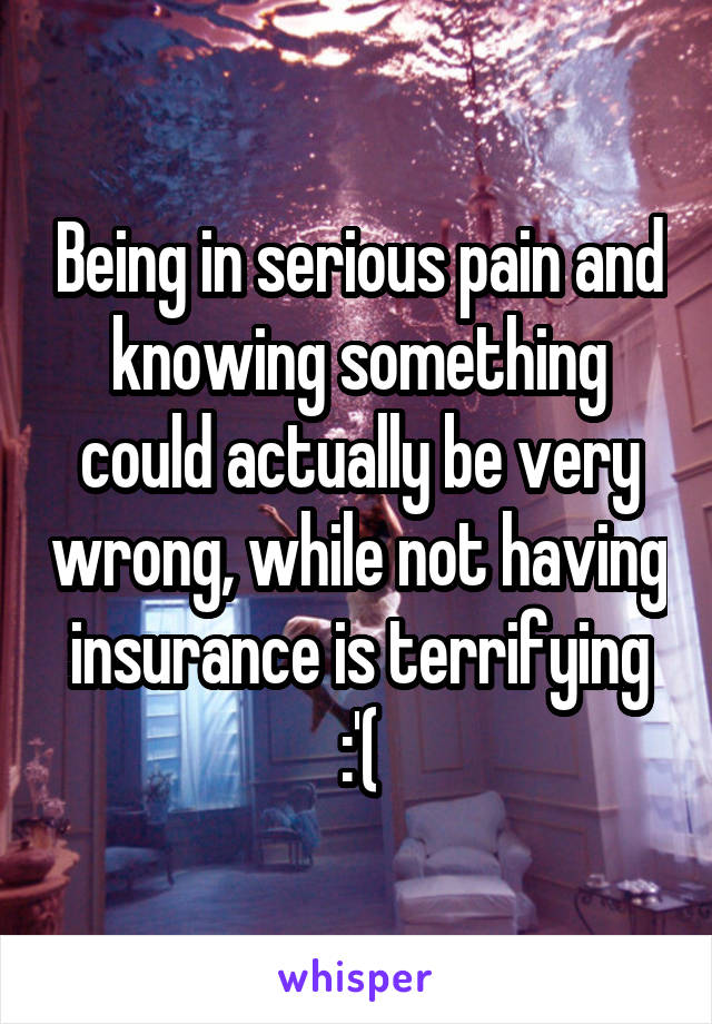 Being in serious pain and knowing something could actually be very wrong, while not having insurance is terrifying :'(