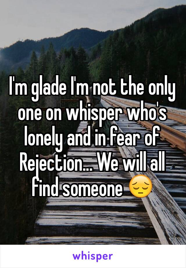 I'm glade I'm not the only one on whisper who's lonely and in fear of Rejection... We will all find someone 😔