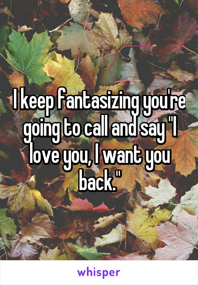 """I keep fantasizing you're going to call and say """"I love you, I want you back."""""""