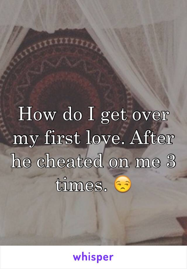 How do I get over my first love. After he cheated on me 3 times. 😒