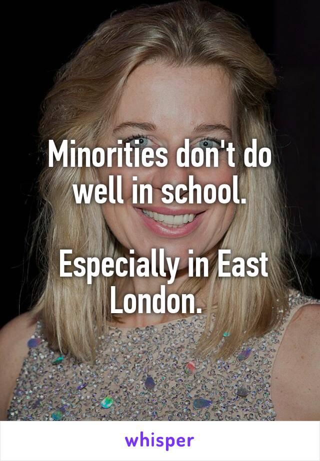 Minorities don't do well in school.   Especially in East London.