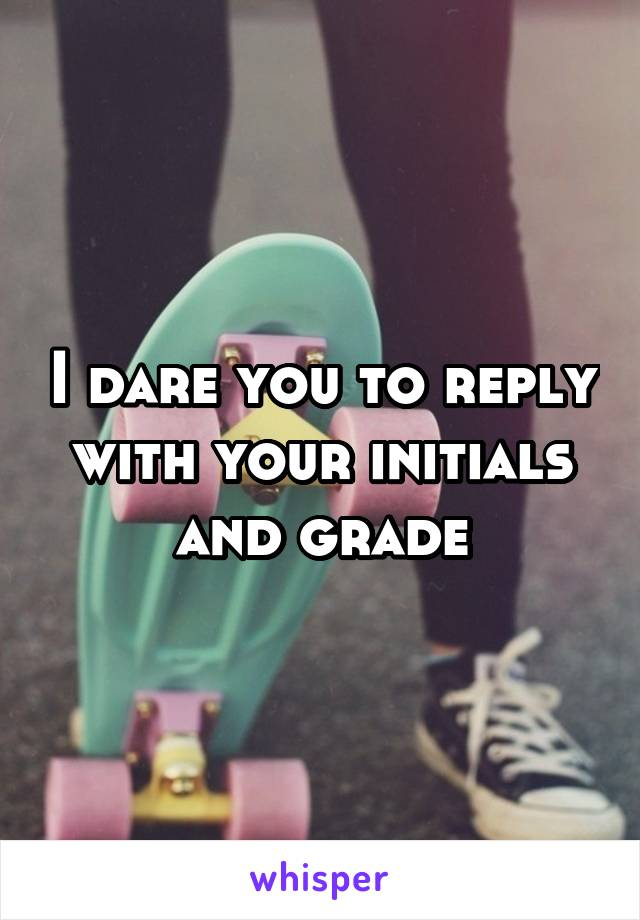 I dare you to reply with your initials and grade