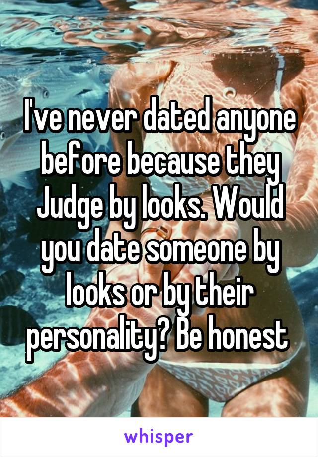 I've never dated anyone before because they Judge by looks. Would you date someone by looks or by their personality? Be honest